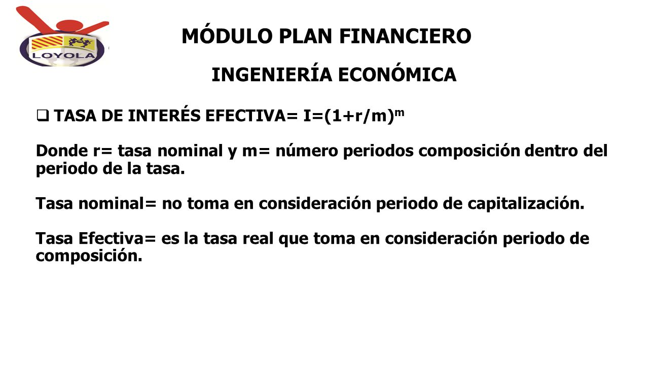 INGENIERÍA ECONÓMICA MÓDULO PLAN FINANCIERO  TASA DE INTERÉS EFECTIVA= I=(1+r/m) m Donde r= tasa nominal y m= número periodos composición dentro del
