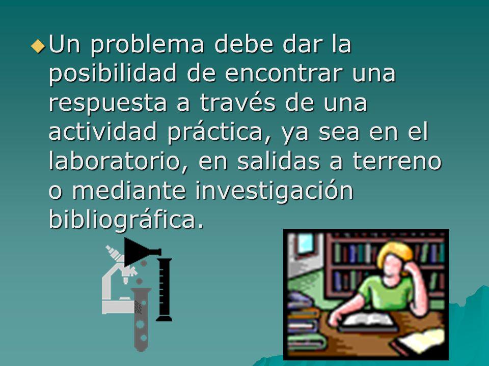  Un problema debe dar la posibilidad de encontrar una respuesta a través de una actividad práctica, ya sea en el laboratorio, en salidas a terreno o mediante investigación bibliográfica.