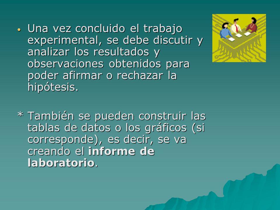 Una vez concluido el trabajo experimental, se debe discutir y analizar los resultados y observaciones obtenidos para poder afirmar o rechazar la hipótesis.