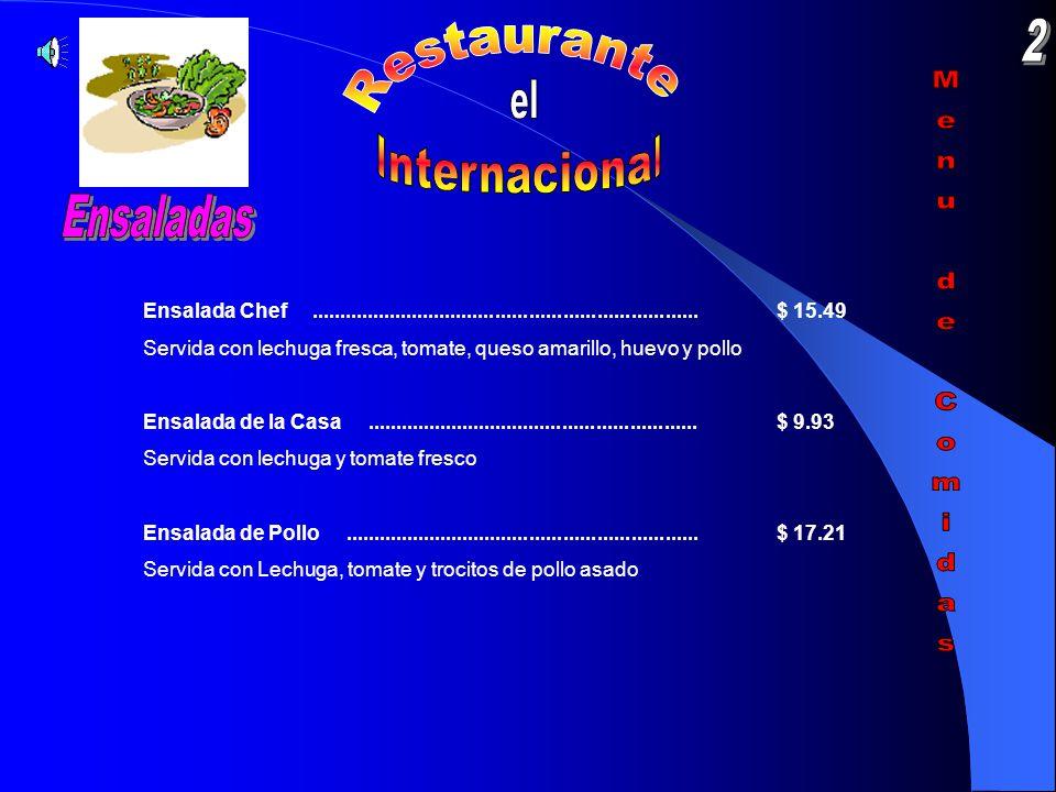 Ensalada Chef.....................................................................$ 15.49 Servida con lechuga fresca, tomate, queso amarillo, huevo y pollo Ensalada de la Casa...........................................................$ 9.93 Servida con lechuga y tomate fresco Ensalada de Pollo...............................................................$ 17.21 Servida con Lechuga, tomate y trocitos de pollo asado