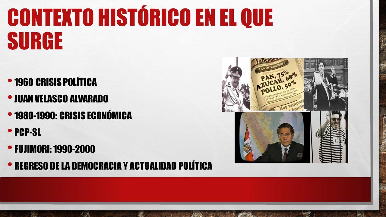 CONTEXTO HISTÓRICO EN EL QUE SURGE 1960 CRISIS POLÍTICA JUAN VELASCO ALVARADO 1980-1990: CRISIS ECONÓMICA PCP-SL FUJIMORI: 1990-2000 REGRESO DE LA DEMOCRACIA Y ACTUALIDAD POLÍTICA