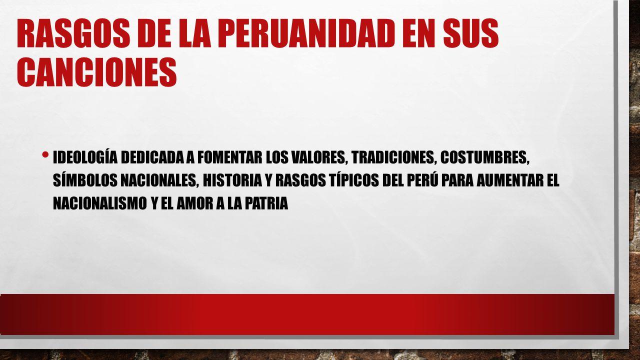 RASGOS DE LA PERUANIDAD EN SUS CANCIONES IDEOLOGÍA DEDICADA A FOMENTAR LOS VALORES, TRADICIONES, COSTUMBRES, SÍMBOLOS NACIONALES, HISTORIA Y RASGOS TÍPICOS DEL PERÚ PARA AUMENTAR EL NACIONALISMO Y EL AMOR A LA PATRIA