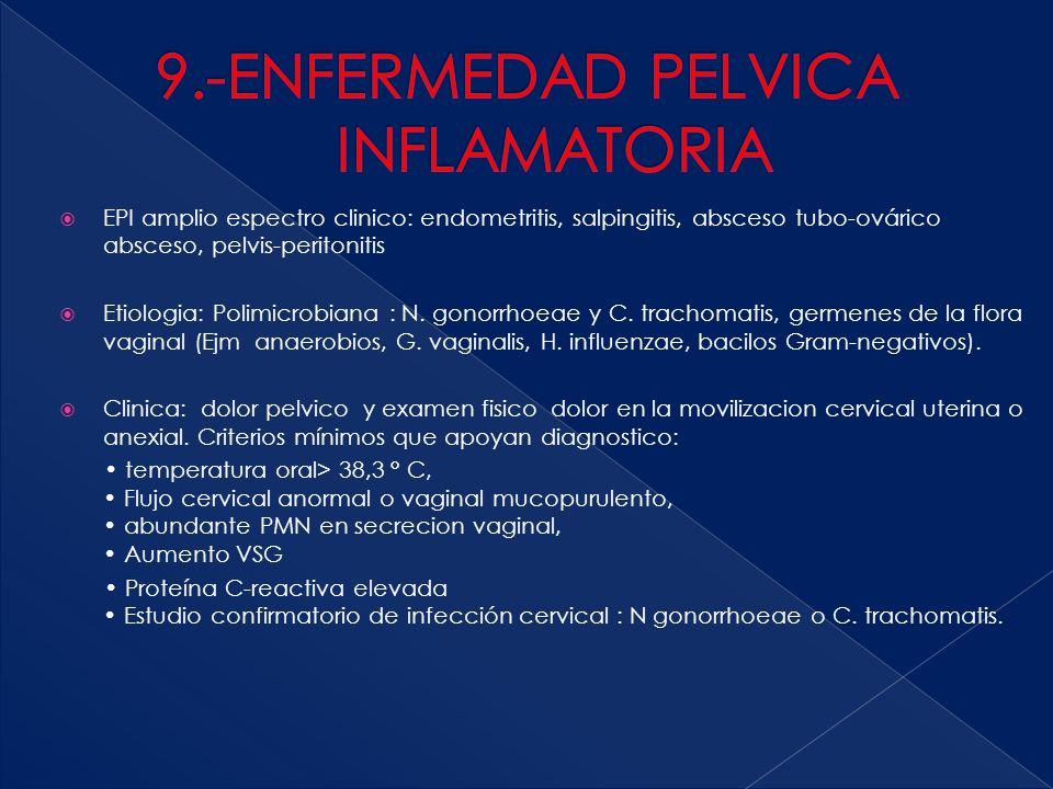  EPI amplio espectro clinico: endometritis, salpingitis, absceso tubo-ovárico absceso, pelvis-peritonitis  Etiologia: Polimicrobiana : N. gonorrhoea