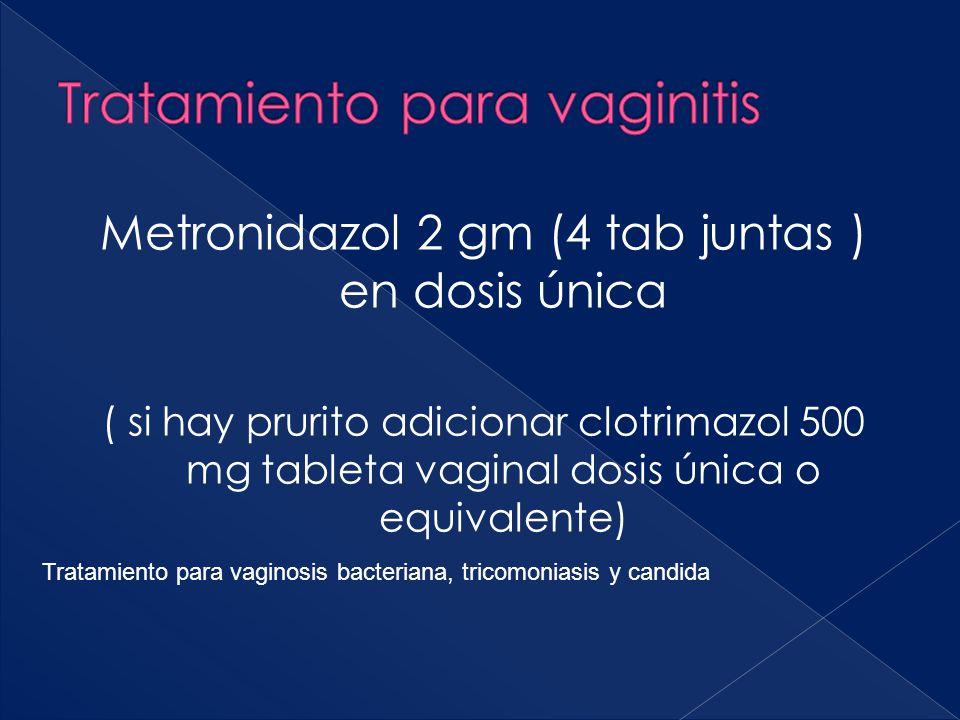Metronidazol 2 gm (4 tab juntas ) en dosis única ( si hay prurito adicionar clotrimazol 500 mg tableta vaginal dosis única o equivalente) Tratamiento