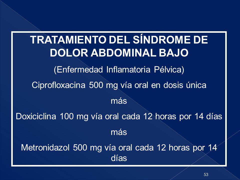 53 TRATAMIENTO DEL SÍNDROME DE DOLOR ABDOMINAL BAJO (Enfermedad Inflamatoria Pélvica) Ciprofloxacina 500 mg vía oral en dosis única más Doxiciclina 10