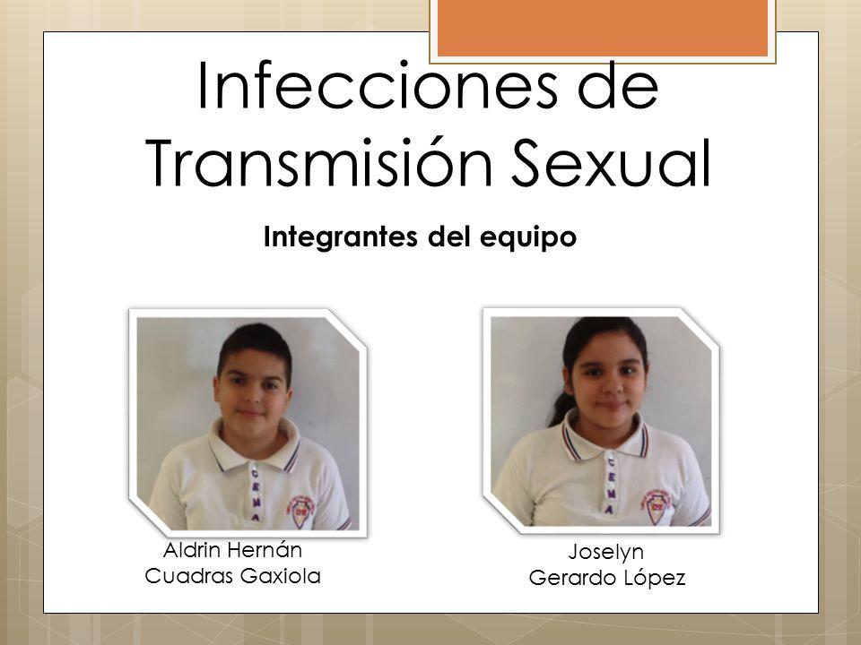 Infecciones de Transmisión Sexual Integrantes del equipo Aldrin Hernán Cuadras Gaxiola Joselyn Gerardo López