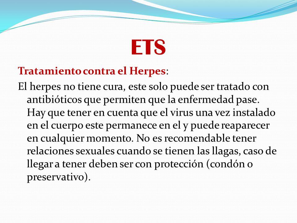 ETS Tratamiento contra el Herpes: El herpes no tiene cura, este solo puede ser tratado con antibióticos que permiten que la enfermedad pase. Hay que t
