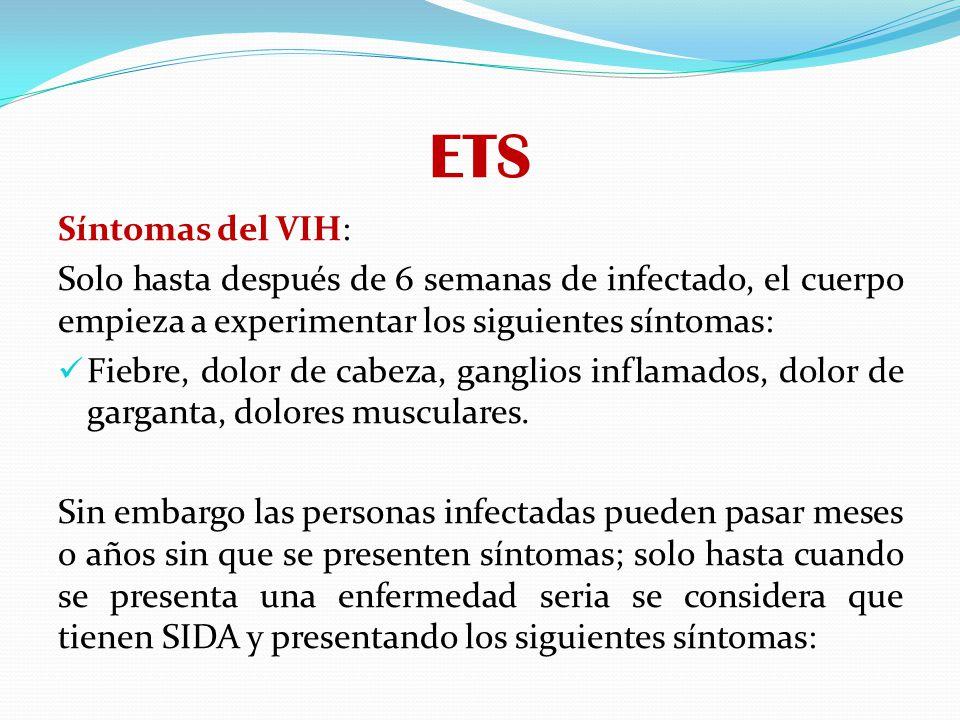 ETS Síntomas del VIH: Solo hasta después de 6 semanas de infectado, el cuerpo empieza a experimentar los siguientes síntomas: Fiebre, dolor de cabeza,