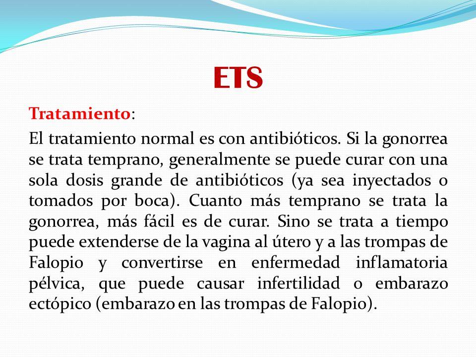 ETS Tratamiento: El tratamiento normal es con antibióticos. Si la gonorrea se trata temprano, generalmente se puede curar con una sola dosis grande de