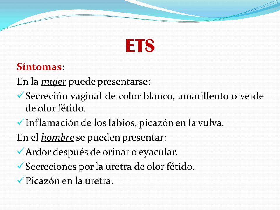ETS Síntomas: En la mujer puede presentarse: Secreción vaginal de color blanco, amarillento o verde de olor fétido. Inflamación de los labios, picazón