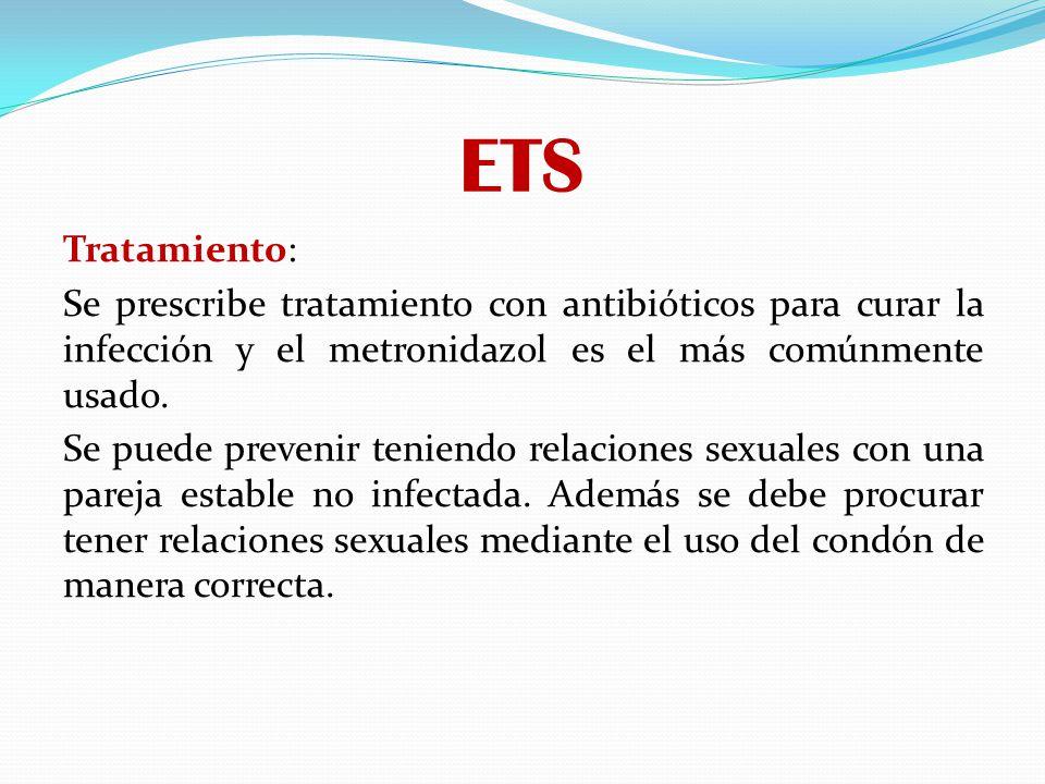 ETS Tratamiento: Se prescribe tratamiento con antibióticos para curar la infección y el metronidazol es el más comúnmente usado. Se puede prevenir ten
