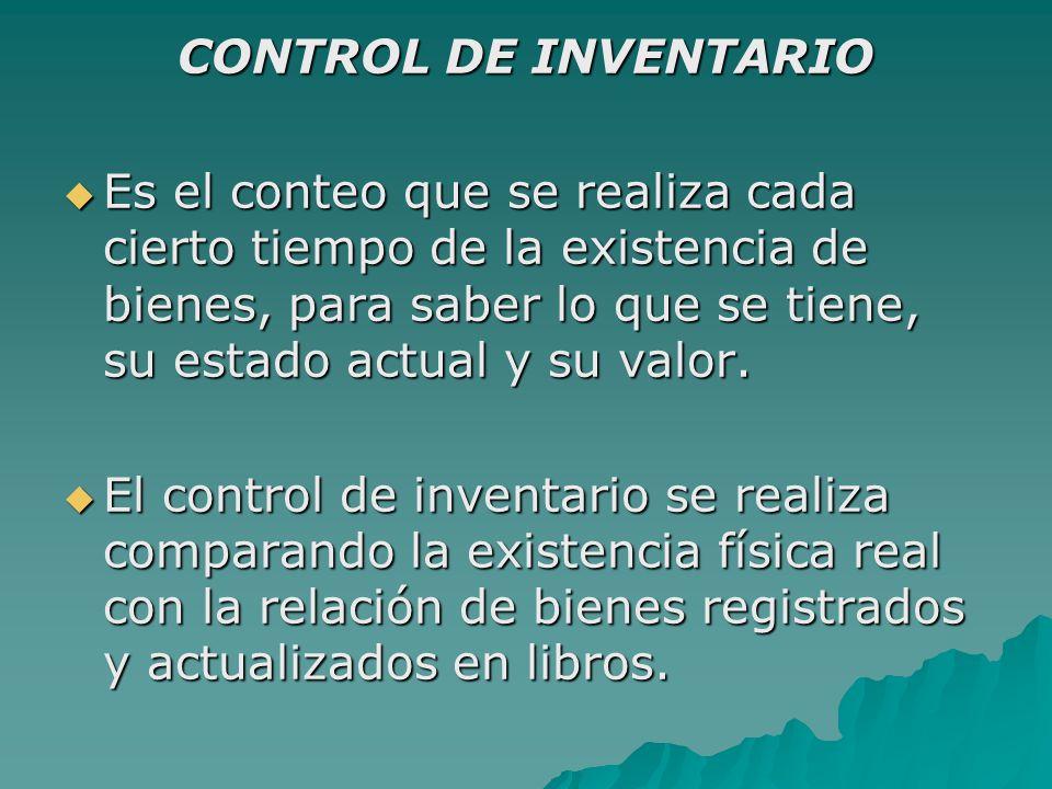 CONTROL DE INVENTARIO  Es el conteo que se realiza cada cierto tiempo de la existencia de bienes, para saber lo que se tiene, su estado actual y su valor.
