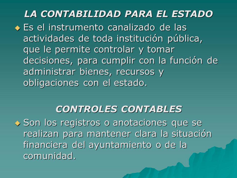 LA CONTABILIDAD PARA EL ESTADO  Es el instrumento canalizado de las actividades de toda institución pública, que le permite controlar y tomar decisiones, para cumplir con la función de administrar bienes, recursos y obligaciones con el estado.