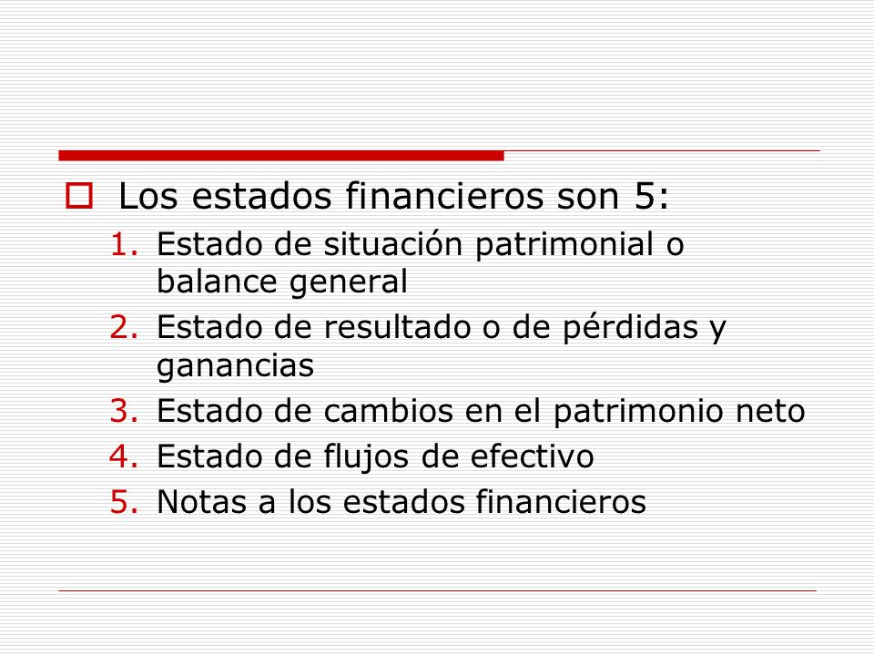  Los estados financieros son 5: 1.Estado de situación patrimonial o balance general 2.Estado de resultado o de pérdidas y ganancias 3.Estado de cambi
