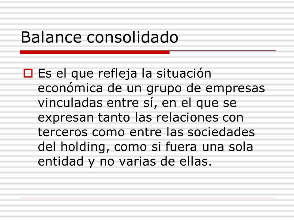 Balance consolidado  Es el que refleja la situación económica de un grupo de empresas vinculadas entre sí, en el que se expresan tanto las relaciones