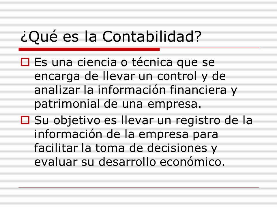 ¿Qué es la Contabilidad?  Es una ciencia o técnica que se encarga de llevar un control y de analizar la información financiera y patrimonial de una e