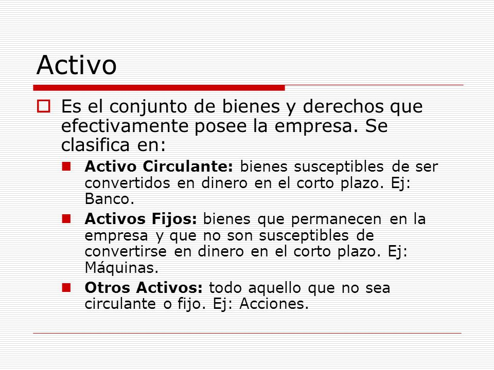 Activo  Es el conjunto de bienes y derechos que efectivamente posee la empresa. Se clasifica en: Activo Circulante: bienes susceptibles de ser conver