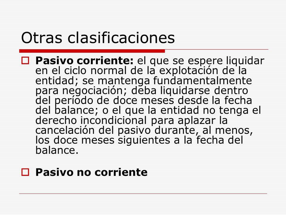 Otras clasificaciones  Pasivo corriente: el que se espere liquidar en el ciclo normal de la explotación de la entidad; se mantenga fundamentalmente p