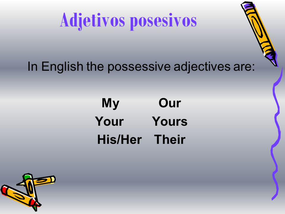 Adjetivos posesivos In English the possessive adjectives are: MyOur YourYours His/HerTheir