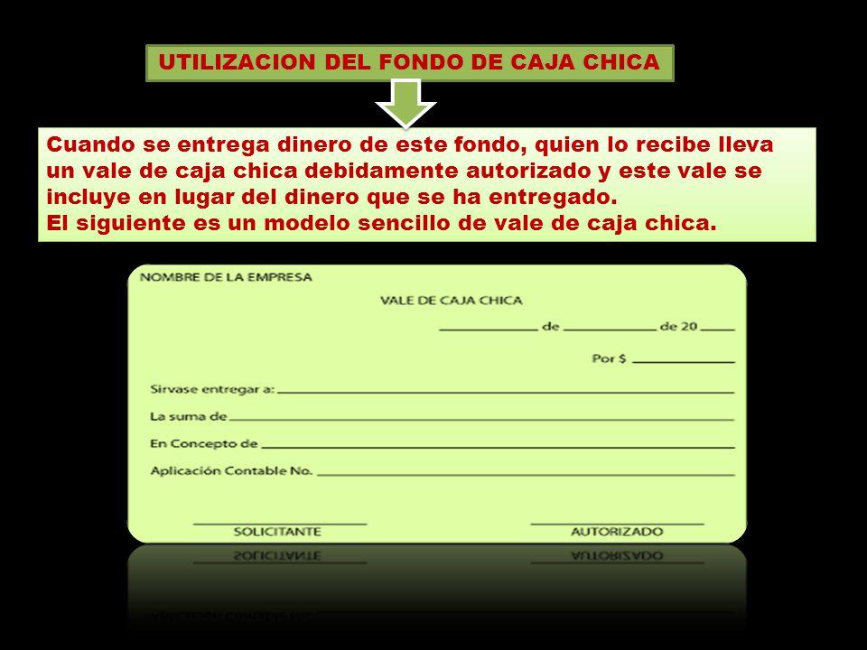 UTILIZACION DEL FONDO DE CAJA CHICA Cuando se entrega dinero de este fondo, quien lo recibe lleva un vale de caja chica debidamente autorizado y este