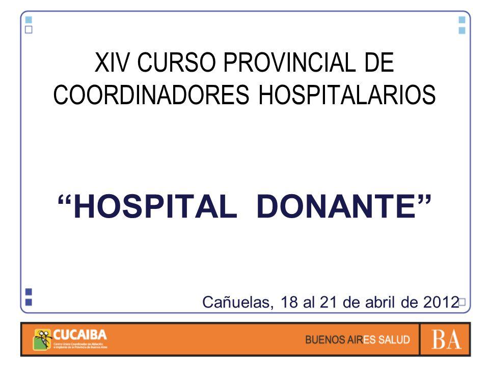XIV CURSO PROVINCIAL DE COORDINADORES HOSPITALARIOS HOSPITAL DONANTE Cañuelas, 18 al 21 de abril de 2012