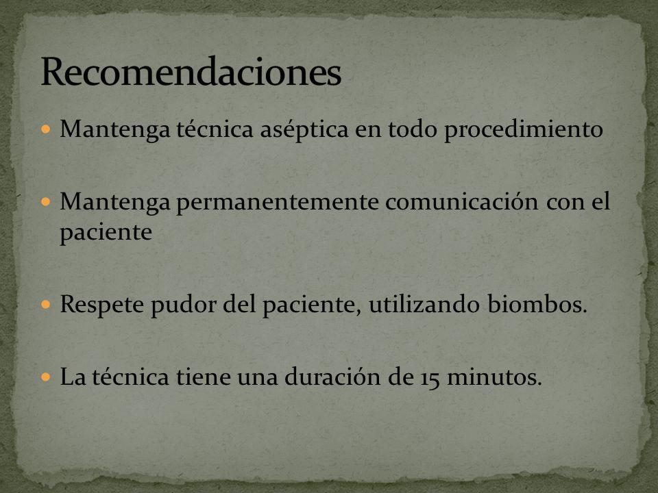 Mantenga técnica aséptica en todo procedimiento Mantenga permanentemente comunicación con el paciente Respete pudor del paciente, utilizando biombos.