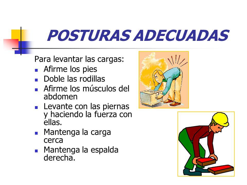 POSTURAS ADECUADAS Para levantar las cargas: Afirme los pies Doble las rodillas Afirme los músculos del abdomen Levante con las piernas y haciendo la fuerza con ellas.