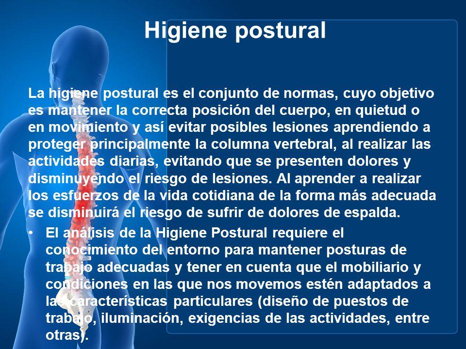Higiene postural La higiene postural es el conjunto de normas, cuyo objetivo es mantener la correcta posición del cuerpo, en quietud o en movimiento y
