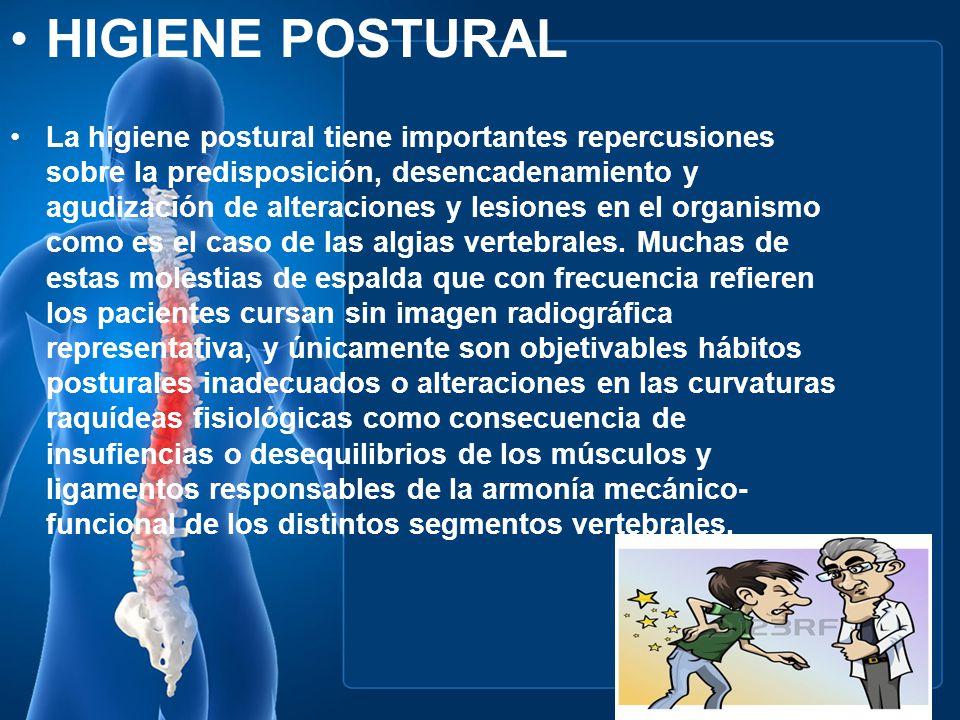 HIGIENE POSTURAL La higiene postural tiene importantes repercusiones sobre la predisposición, desencadenamiento y agudización de alteraciones y lesion