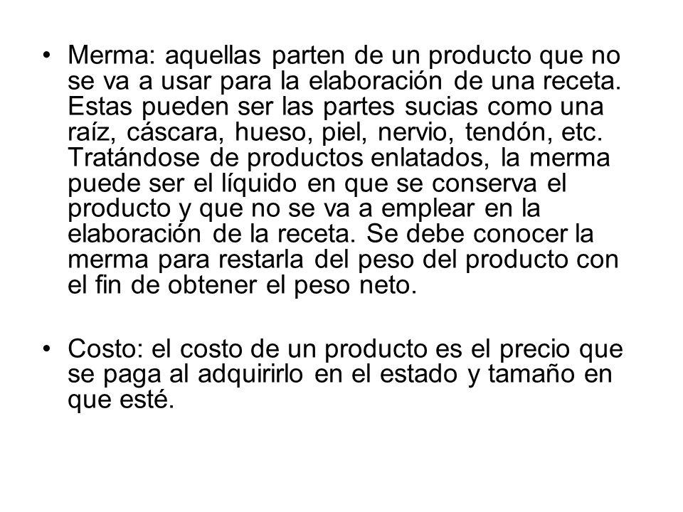 Merma: aquellas parten de un producto que no se va a usar para la elaboración de una receta. Estas pueden ser las partes sucias como una raíz, cáscara