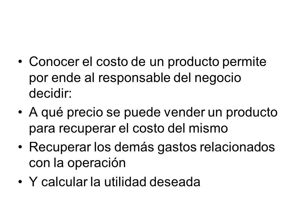 Conocer el costo de un producto permite por ende al responsable del negocio decidir: A qué precio se puede vender un producto para recuperar el costo