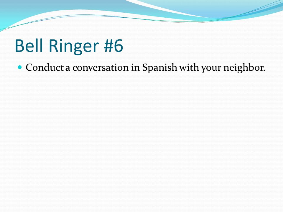 Bell Ringer #6 Conduct a conversation in Spanish with your neighbor.