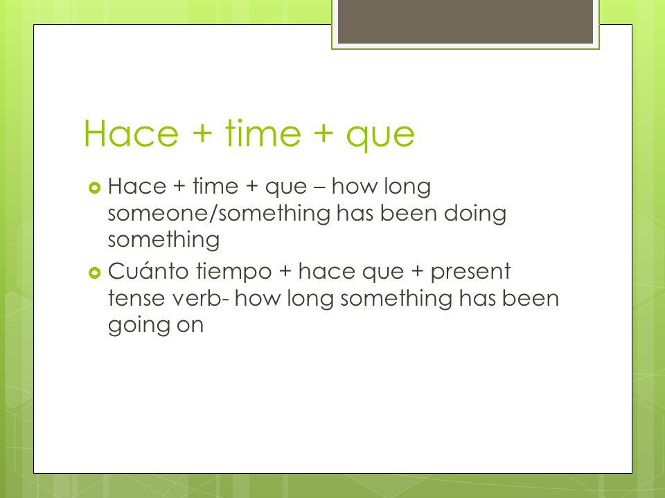 Hace + time + que  Hace + time + que – how long someone/something has been doing something  Cuánto tiempo + hace que + present tense verb- how long something has been going on