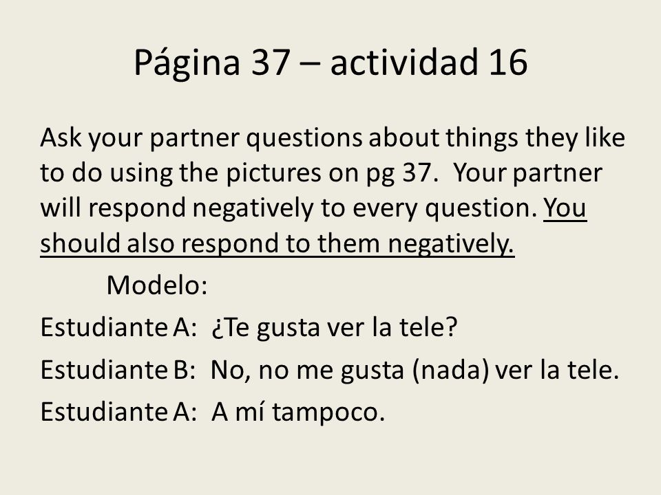 Página 37 – actividad 16 Ask your partner questions about things they like to do using the pictures on pg 37.