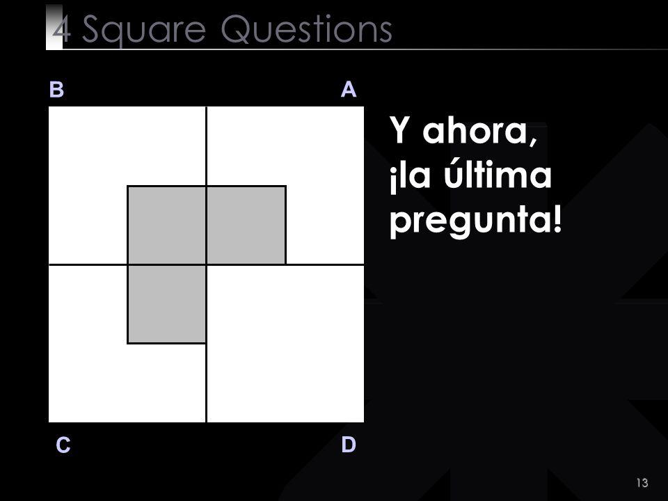 13 B A D C Y ahora, ¡la última pregunta! 4 Square Questions
