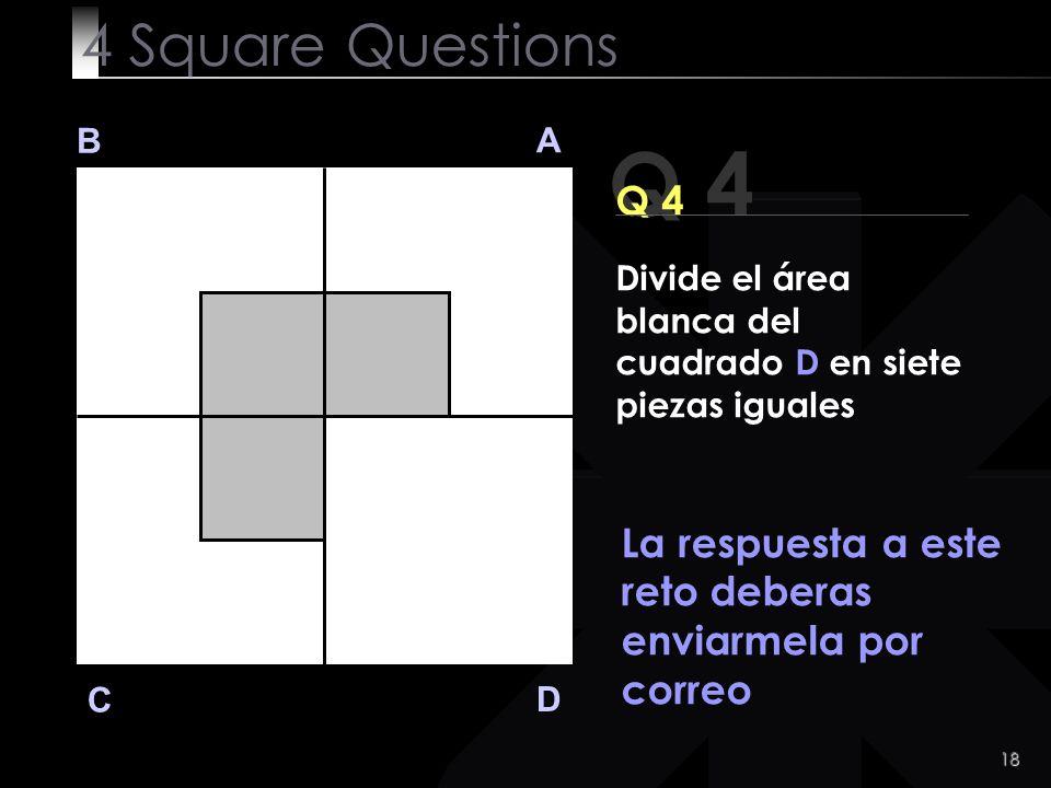 18 Q 4 B A D C La respuesta a este reto deberas enviarmela por correo 4 Square Questions Divide el área blanca del cuadrado D en siete piezas iguales