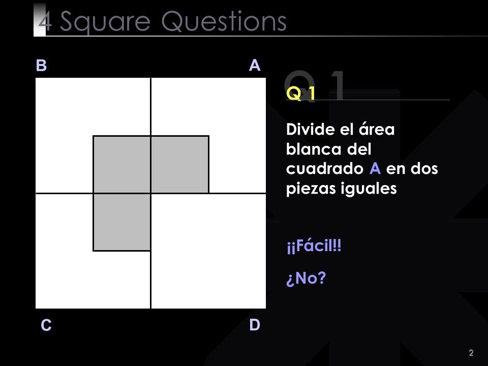 2 Q 1 B A D C Divide el área blanca del cuadrado A en dos piezas iguales ¡¡Fácil!.