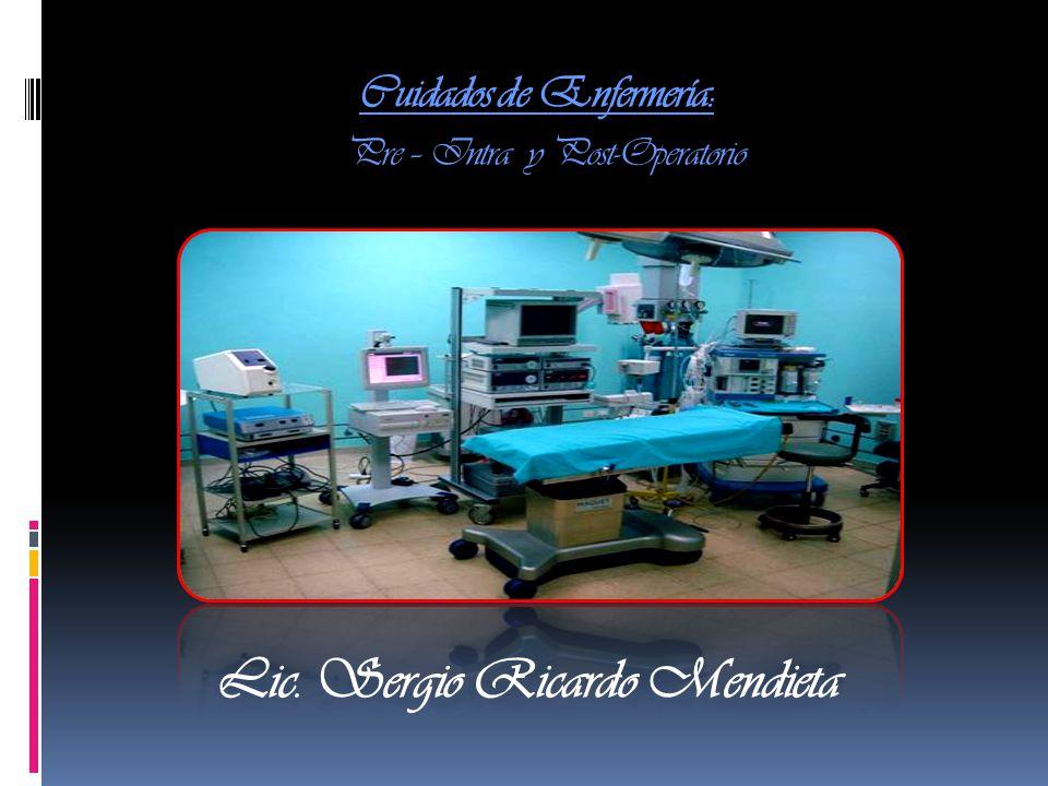 Cuidados de Enfermería: Pre – Intra y Post-Operatorio Lic. Sergio Ricardo Mendieta