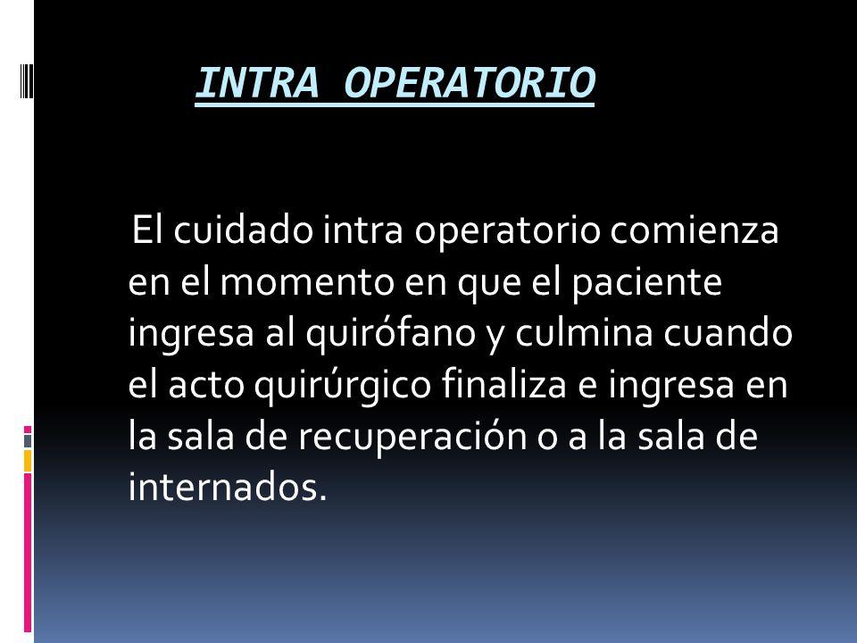INTRA OPERATORIO El cuidado intra operatorio comienza en el momento en que el paciente ingresa al quirófano y culmina cuando el acto quirúrgico finali