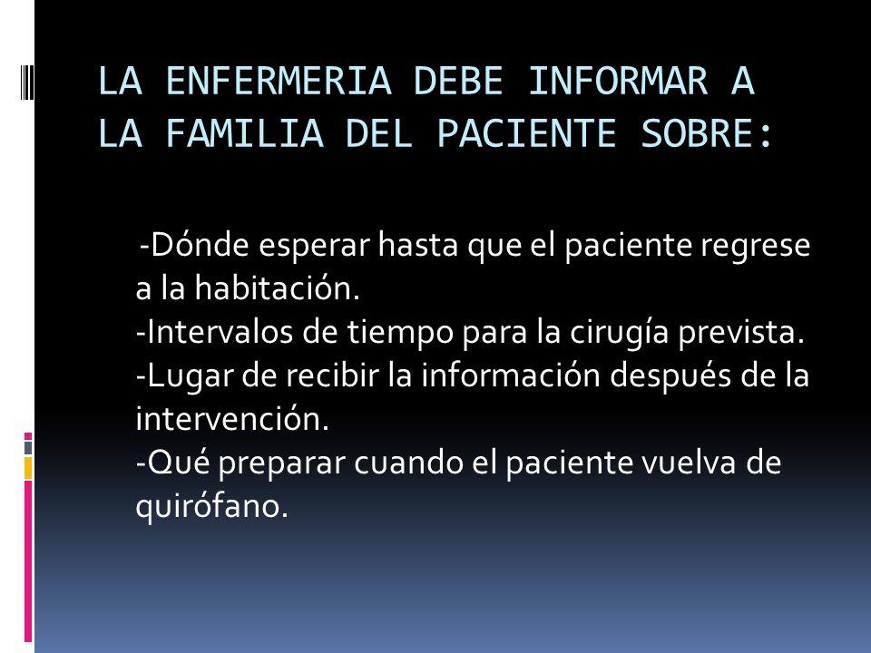 LA ENFERMERIA DEBE INFORMAR A LA FAMILIA DEL PACIENTE SOBRE: -Dónde esperar hasta que el paciente regrese a la habitación. -Intervalos de tiempo para