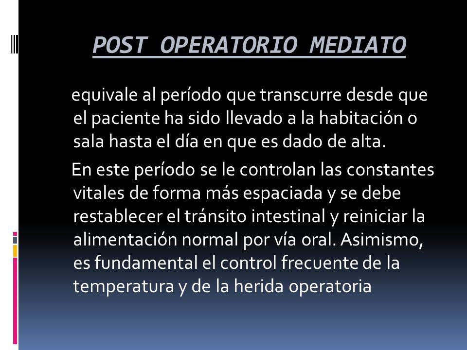 POST OPERATORIO MEDIATO POST OPERATORIO MEDIATO equivale al período que transcurre desde que el paciente ha sido llevado a la habitación o sala hasta