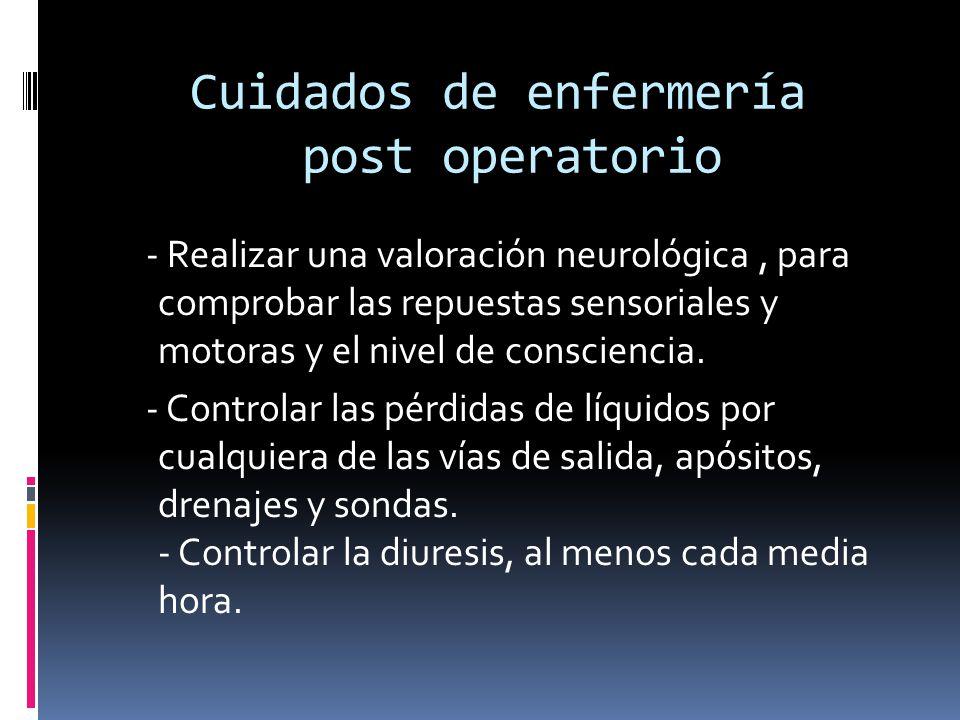 Cuidados de enfermería post operatorio - Realizar una valoración neurológica, para comprobar las repuestas sensoriales y motoras y el nivel de conscie