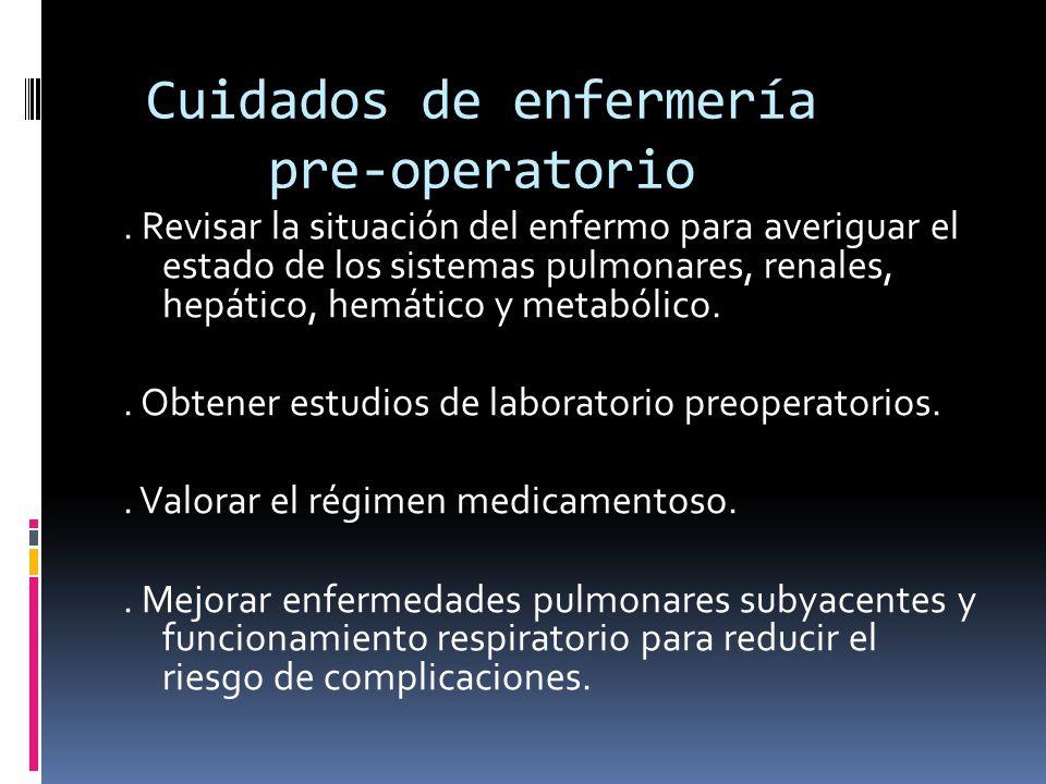 Cuidados de enfermería pre-operatorio. Revisar la situación del enfermo para averiguar el estado de los sistemas pulmonares, renales, hepático, hemáti