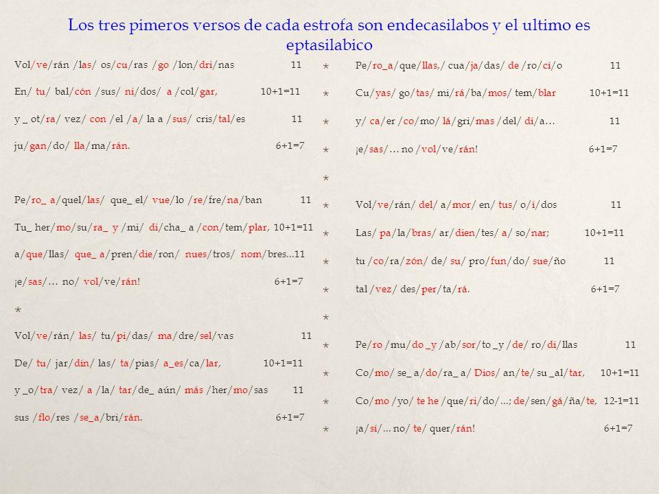 Los tres pimeros versos de cada estrofa son endecasilabos y el ultimo es eptasilabico Vol/ve/rán /las/ os/cu/ras /go /lon/dri/nas 11 En/ tu/ bal/cón /sus/ ni/dos/ a /col/gar, 10+1=11 y _ ot/ra/ vez/ con /el /a/ la a /sus/ cris/tal/es 11 ju/gan/do/ lla/ma/rán.