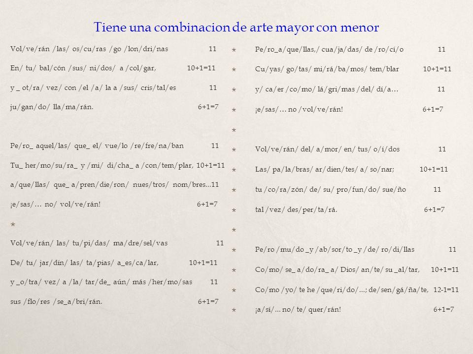 Tiene una combinacion de arte mayor con menor Vol/ve/rán /las/ os/cu/ras /go /lon/dri/nas 11 En/ tu/ bal/cón /sus/ ni/dos/ a /col/gar, 10+1=11 y _ ot/ra/ vez/ con /el /a/ la a /sus/ cris/tal/es 11 ju/gan/do/ lla/ma/rán.