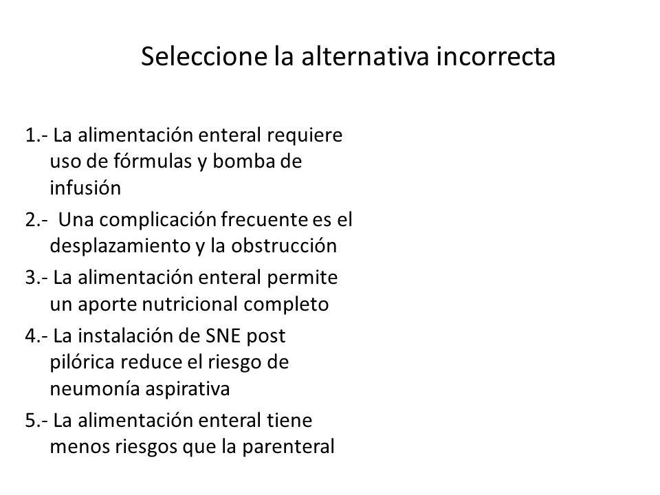 Seleccione la alternativa incorrecta 1.- La alimentación enteral requiere uso de fórmulas y bomba de infusión 2.- Una complicación frecuente es el des