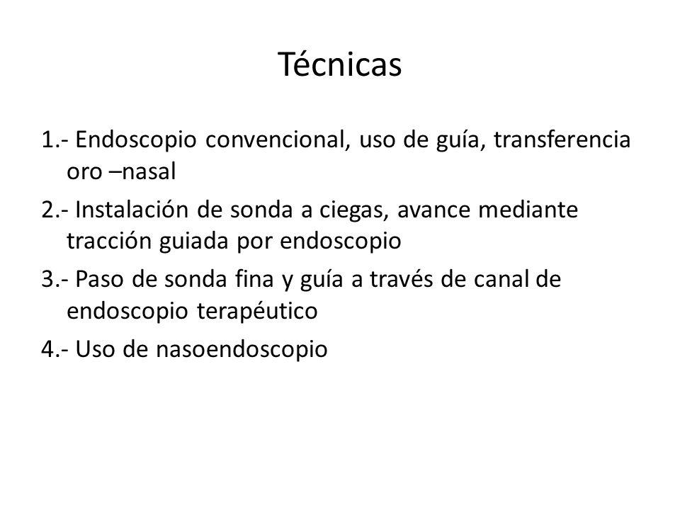 Técnicas 1.- Endoscopio convencional, uso de guía, transferencia oro –nasal 2.- Instalación de sonda a ciegas, avance mediante tracción guiada por end