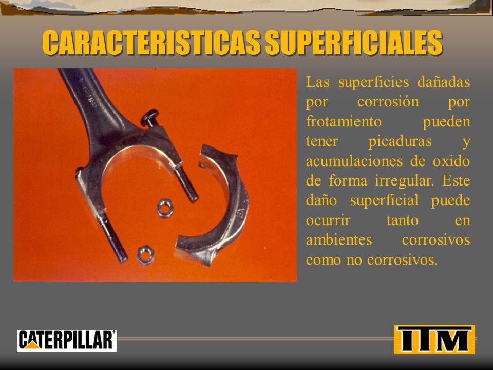 CARACTERISTICAS SUPERFICIALES Las superficies dañadas por corrosión por frotamiento pueden tener picaduras y acumulaciones de oxido de forma irregular