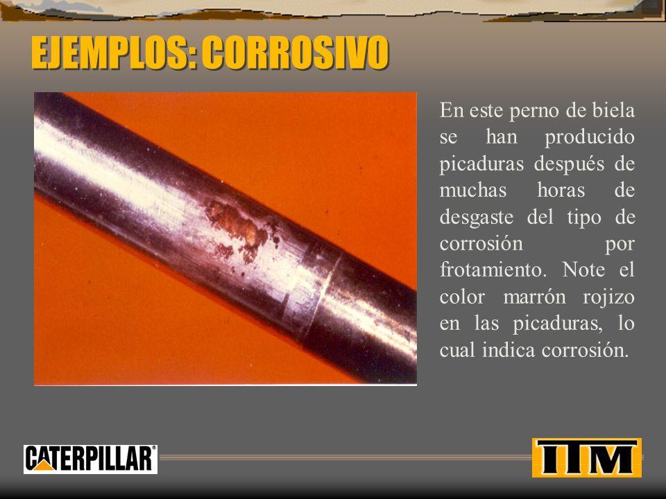 EJEMPLOS: CORROSIVO En este perno de biela se han producido picaduras después de muchas horas de desgaste del tipo de corrosión por frotamiento. Note