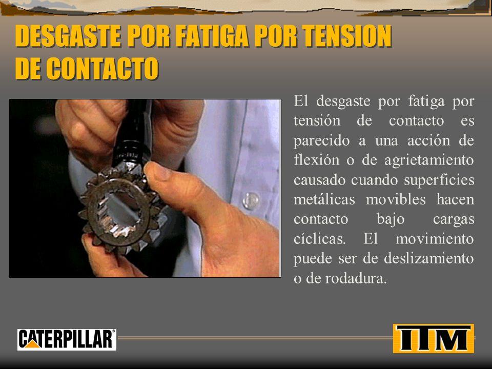DESGASTE POR FATIGA POR TENSION DE CONTACTO El desgaste por fatiga por tensión de contacto es parecido a una acción de flexión o de agrietamiento caus